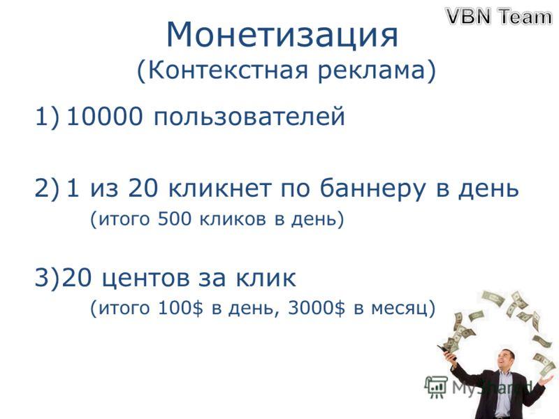 Монетизация (Контекстная реклама) 1)10000 пользователей 2)1 из 20 кликнет по баннеру в день (итого 500 кликов в день) 3)20 центов за клик (итого 100$ в день, 3000$ в месяц)