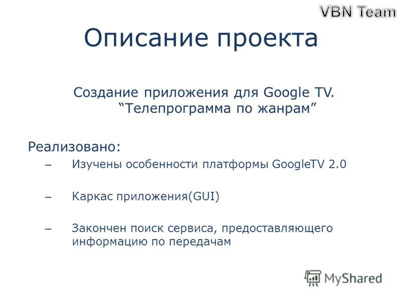 Описание проекта Создание приложения для Google TV.Телепрограмма по жанрам Реализовано: – Изучены особенности платформы GoogleTV 2.0 – Каркас приложения(GUI) – Закончен поиск сервиса, предоставляющего информацию по передачам