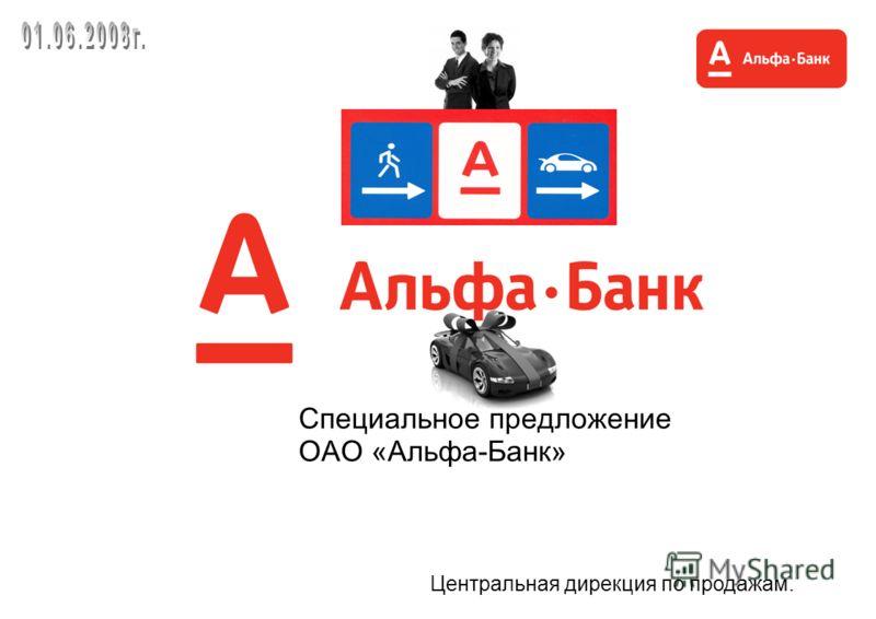 Специальное предложение ОАО «Альфа-Банк» Центральная дирекция по продажам.