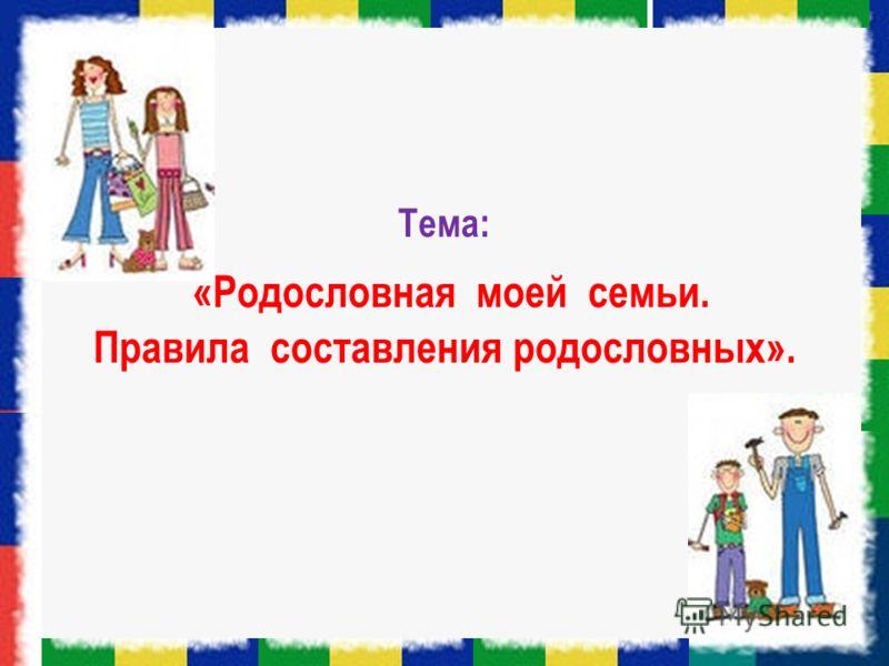 Тема: «Родословная моей семьи. Правила составления родословных».