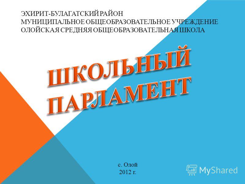 ЭХИРИТ-БУЛАГАТСКИЙ РАЙОН МУНИЦИПАЛЬНОЕ ОБЩЕОБРАЗОВАТЕЛЬНОЕ УЧРЕЖДЕНИЕ ОЛОЙСКАЯ СРЕДНЯЯ ОБЩЕОБРАЗОВАТЕЛЬНАЯ ШКОЛА с. Олой 2012 г.