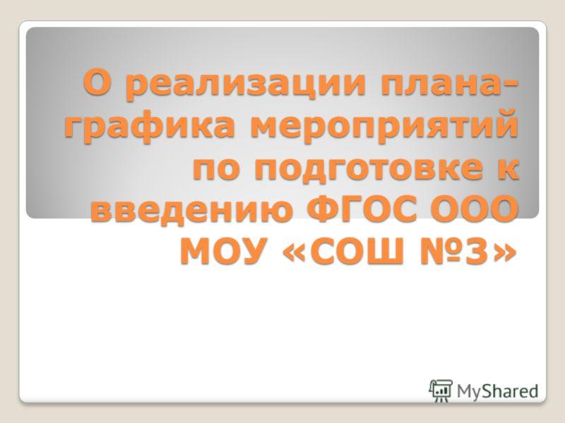 О реализации плана- графика мероприятий по подготовке к введению ФГОС ООО МОУ «СОШ 3»