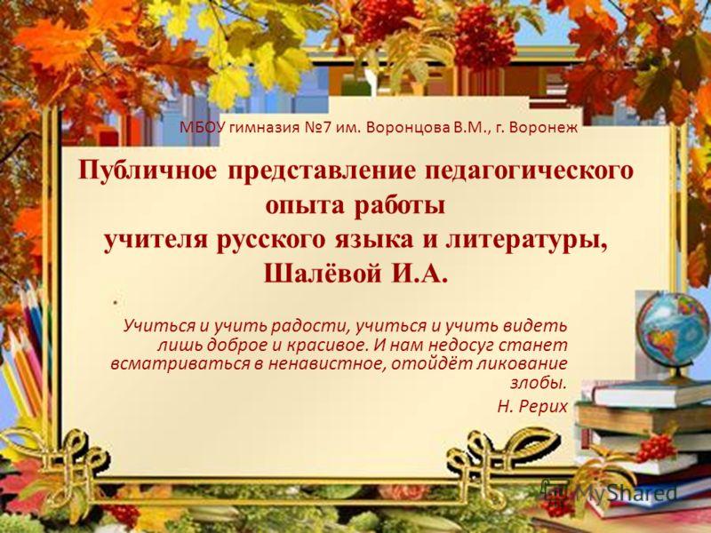 Публичное представление педагогического опыта работы учителя русского языка и литературы, Шалёвой И.А. Учиться и учить радости, учиться и учить видеть лишь доброе и красивое. И нам недосуг станет всматриваться в ненавистное, отойдёт ликование злобы.
