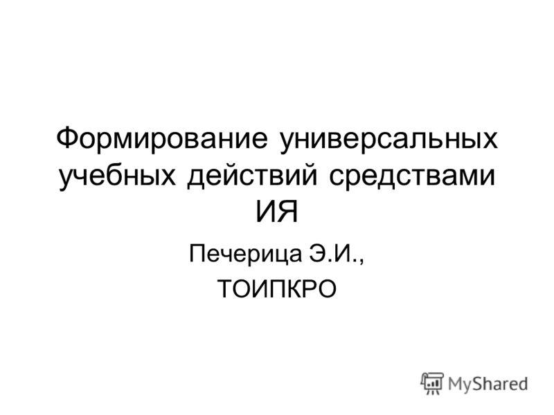 Формирование универсальных учебных действий средствами ИЯ Печерица Э.И., ТОИПКРО