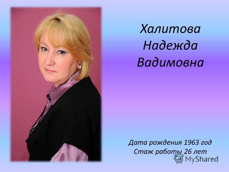 Халитова Надежда Вадимовна Дата рождения 1963 год Стаж работы 26 лет