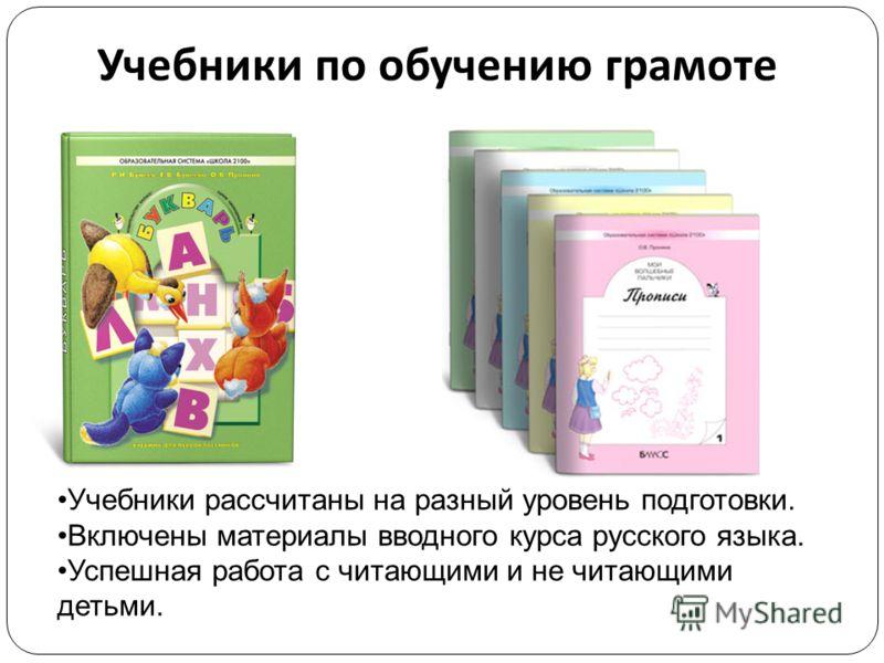 Учебники по обучению грамоте Учебники рассчитаны на разный уровень подготовки. Включены материалы вводного курса русского языка. Успешная работа с читающими и не читающими детьми.