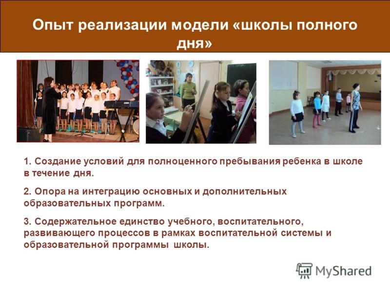 Опыт реализации модели «школы полного дня» 1. Создание условий для полноценного пребывания ребенка в школе в течение дня. 2. Опора на интеграцию основных и дополнительных образовательных программ. 3. Содержательное единство учебного, воспитательного,