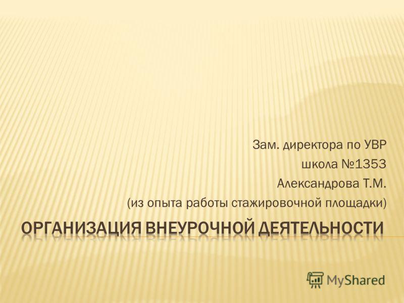 Зам. директора по УВР школа 1353 Александрова Т.М. (из опыта работы стажировочной площадки)