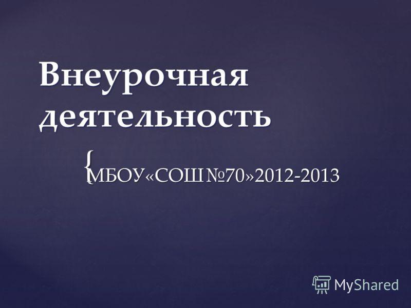 { Внеурочная деятельность МБОУ«СОШ70»2012-2013