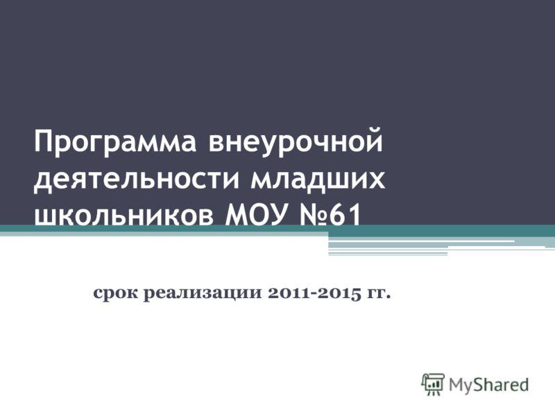 Программа внеурочной деятельности младших школьников МОУ 61 срок реализации 2011-2015 гг.