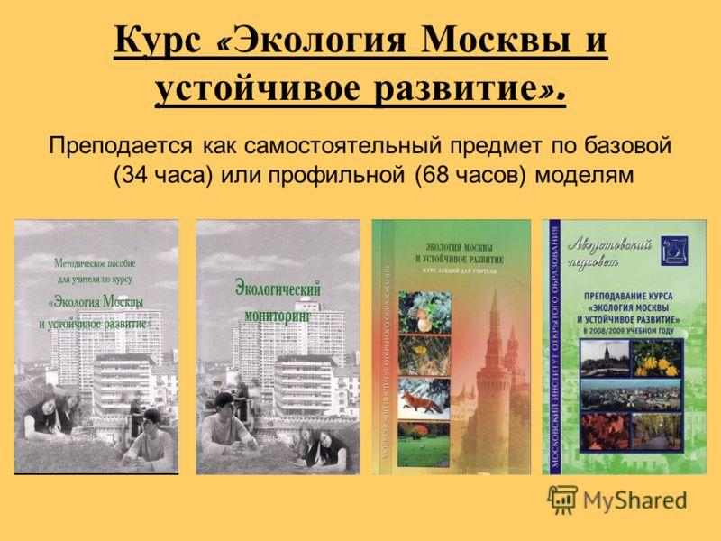 Курс « Экология Москвы и устойчивое развитие ». Преподается как самостоятельный предмет по базовой (34 часа) или профильной (68 часов) моделям