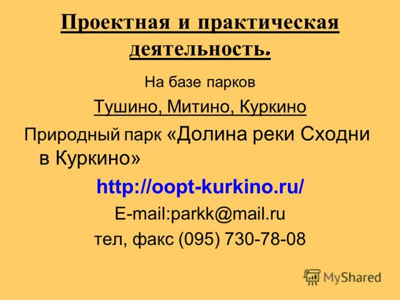 Проектная и практическая деятельность. На базе парков Тушино, Митино, Куркино Природный парк «Долина реки Сходни в Куркино» http://oopt-kurkino.ru/ E-mail:parkk@mail.ru тел, факс (095) 730-78-08