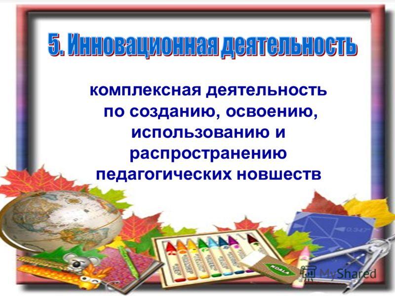 комплексная деятельность по созданию, освоению, использованию и распространению педагогических новшеств