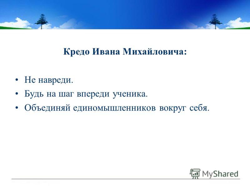 Кредо Ивана Михайловича: Не навреди. Будь на шаг впереди ученика. Объединяй единомышленников вокруг себя.