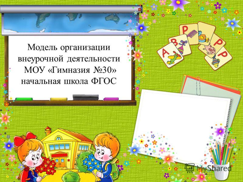 Модель организации внеурочной деятельности МОУ «Гимназия 30» начальная школа ФГОС