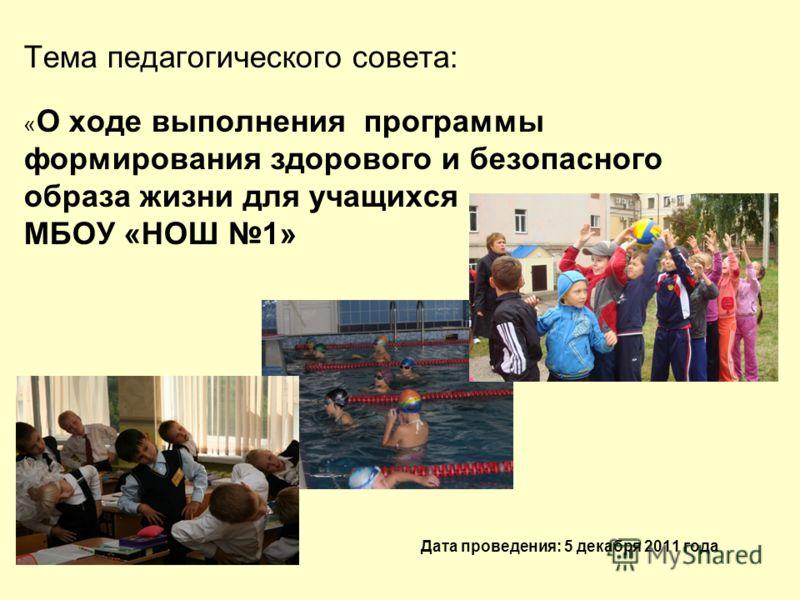 Тема педагогического совета: « О ходе выполнения программы формирования здорового и безопасного образа жизни для учащихся МБОУ «НОШ 1» Дата проведения: 5 декабря 2011 года