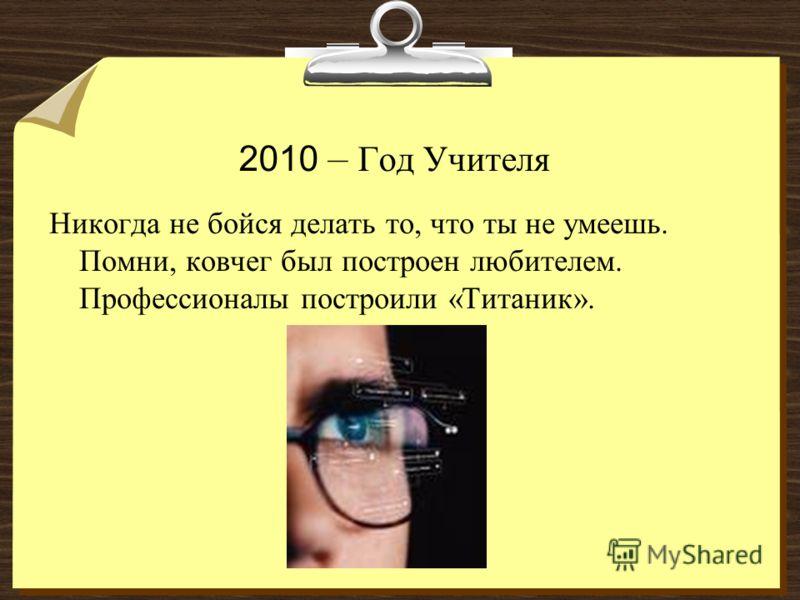 2010 – Год Учителя Никогда не бойся делать то, что ты не умеешь. Помни, ковчег был построен любителем. Профессионалы построили «Титаник».
