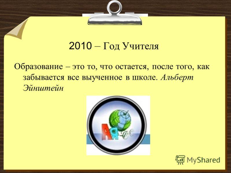 2010 – Год Учителя Образование – это то, что остается, после того, как забывается все выученное в школе. Альберт Эйнштейн