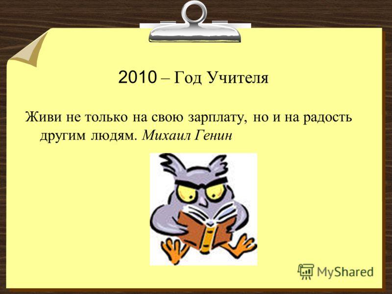 2010 – Год Учителя Живи не только на свою зарплату, но и на радость другим людям. Михаил Генин