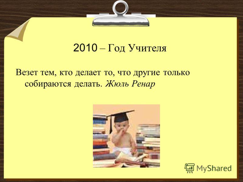 2010 – Год Учителя Везет тем, кто делает то, что другие только собираются делать. Жюль Ренар