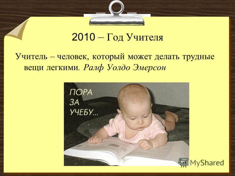 2010 – Год Учителя Учитель – человек, который может делать трудные вещи легкими. Ралф Уолдо Эмерсон