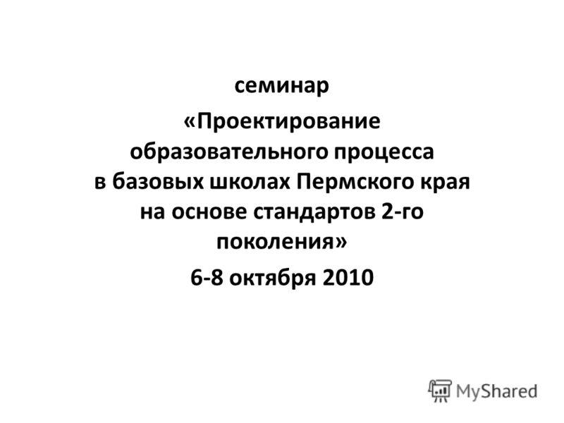 семинар «Проектирование образовательного процесса в базовых школах Пермского края на основе стандартов 2-го поколения» 6-8 октября 2010