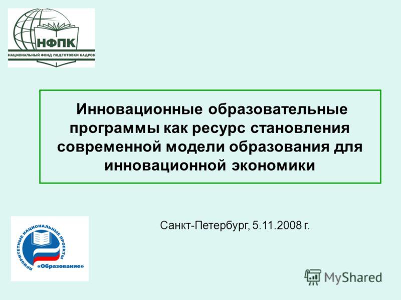 Инновационные образовательные программы как ресурс становления современной модели образования для инновационной экономики Санкт-Петербург, 5.11.2008 г.