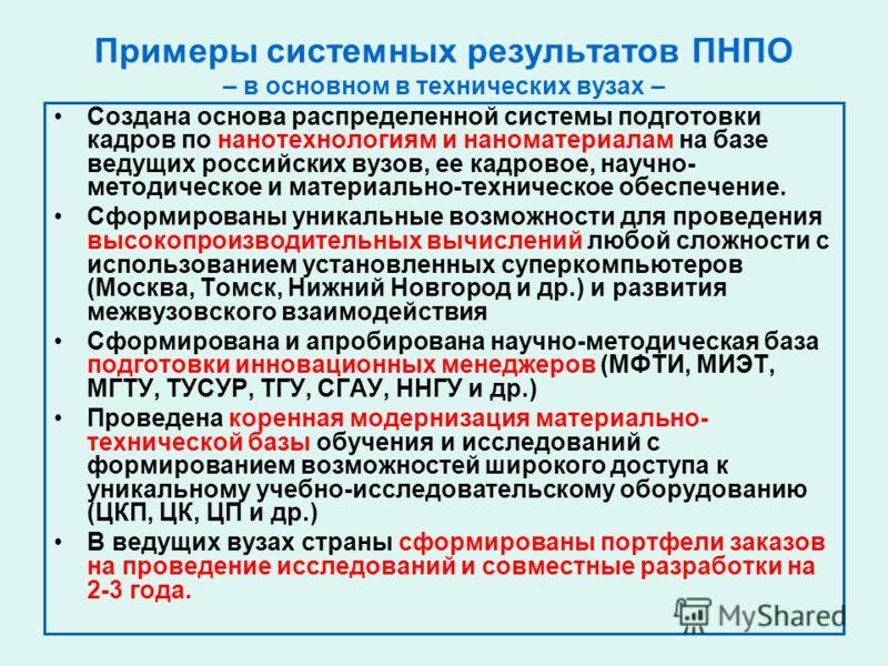Примеры системных результатов ПНПО – в основном в технических вузах – Создана основа распределенной системы подготовки кадров по нанотехнологиям и наноматериалам на базе ведущих российских вузов, ее кадровое, научно- методическое и материально-технич