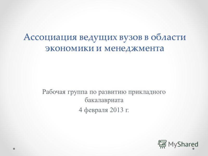 Ассоциация ведущих вузов в области экономики и менеджмента Рабочая группа по развитию прикладного бакалавриата 4 февраля 2013 г.