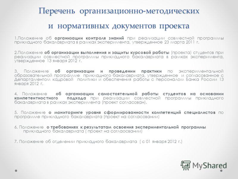 Перечень организационно-методических и нормативных документов проекта 1.Положение об организации контроля знаний при реализации совместной программы прикладного бакалавриата в рамках эксперимента, утвержденное 23 марта 2011 г. 2.Положение об организа