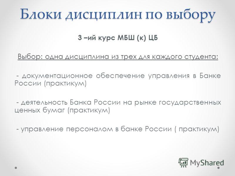 Блоки дисциплин по выбору 3 –ий курс МБШ (к) ЦБ Выбор: одна дисциплина из трех для каждого студента: - документационное обеспечение управления в Банке России (практикум) - деятельность Банка России на рынке государственных ценных бумаг (практикум) -