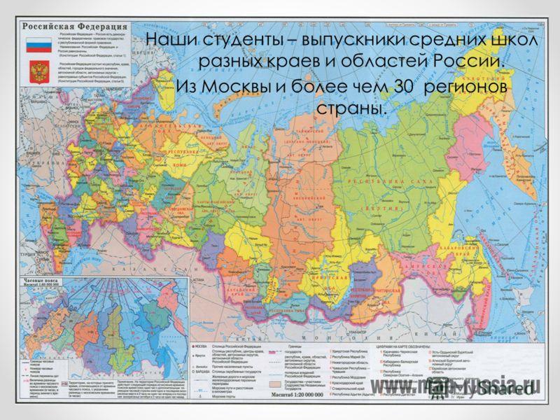 Наши студенты – выпускники средних школ разных краев и областей России. Из Москвы и более чем 30 регионов страны.
