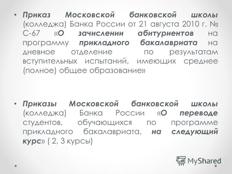 Приказ Московской банковской школы (колледжа) Банка России от 21 августа 2010 г. С-67 « О зачислении абитуриентов на программу прикладного бакалавриата на дневное отделение по результатам вступительных испытаний, имеющих среднее (полное) общее образо