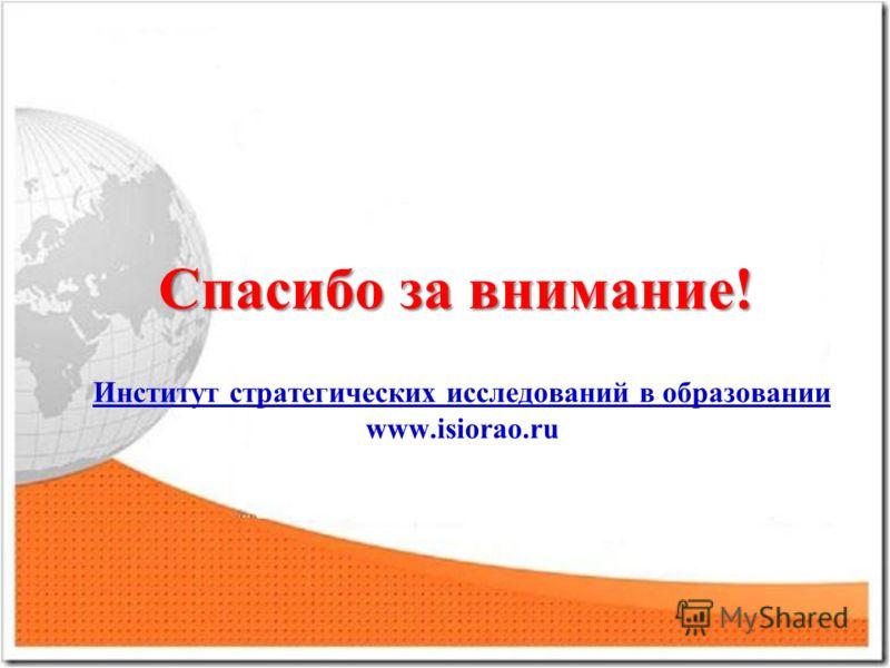 Спасибо за внимание! Институт стратегических исследований в образовании www.isiorao.ru