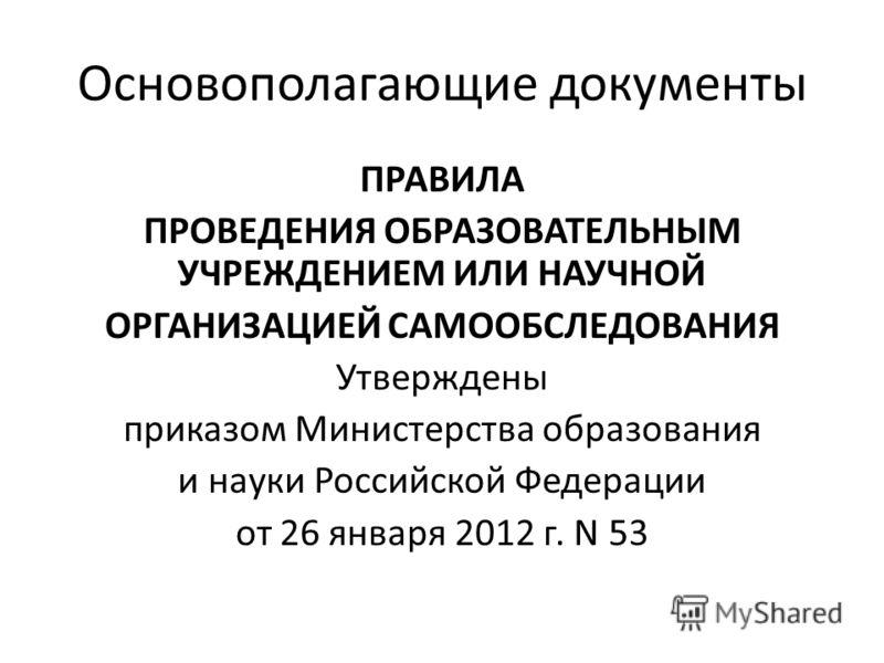 Основополагающие документы ПРАВИЛА ПРОВЕДЕНИЯ ОБРАЗОВАТЕЛЬНЫМ УЧРЕЖДЕНИЕМ ИЛИ НАУЧНОЙ ОРГАНИЗАЦИЕЙ САМООБСЛЕДОВАНИЯ Утверждены приказом Министерства образования и науки Российской Федерации от 26 января 2012 г. N 53