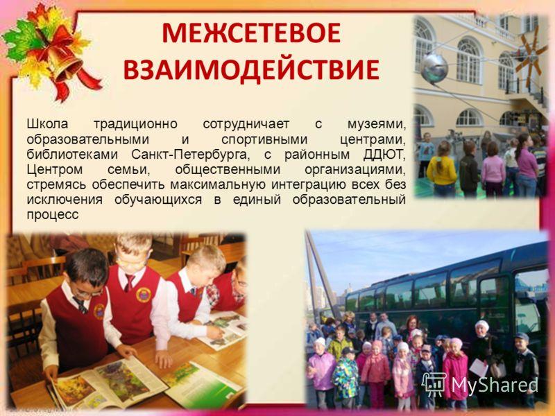 МЕЖСЕТЕВОЕ ВЗАИМОДЕЙСТВИЕ Школа традиционно сотрудничает с музеями, образовательными и спортивными центрами, библиотеками Санкт-Петербурга, с районным ДДЮТ, Центром семьи, общественными организациями, стремясь обеспечить максимальную интеграцию всех