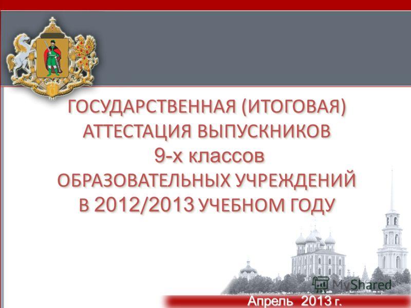 ГОСУДАРСТВЕННАЯ (ИТОГОВАЯ) АТТЕСТАЦИЯ ВЫПУСКНИКОВ 9-х классов ОБРАЗОВАТЕЛЬНЫХ УЧРЕЖДЕНИЙ В 2012 / 2013 УЧЕБНОМ ГОДУ Апрель 2013 г.