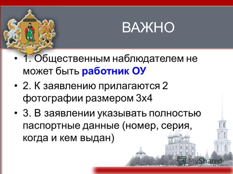 ВАЖНО 1. Общественным наблюдателем не может быть работник ОУ 2. К заявлению прилагаются 2 фотографии размером 3x4 3. В заявлении указывать полностью паспортные данные (номер, серия, когда и кем выдан)