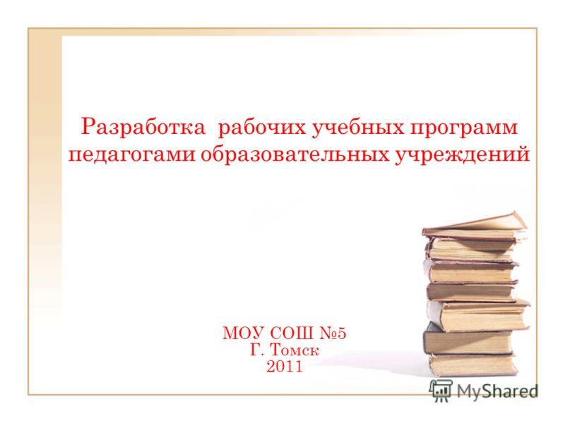 Разработка рабочих учебных программ педагогами образовательных учреждений МОУ СОШ 5 Г. Томск 2011
