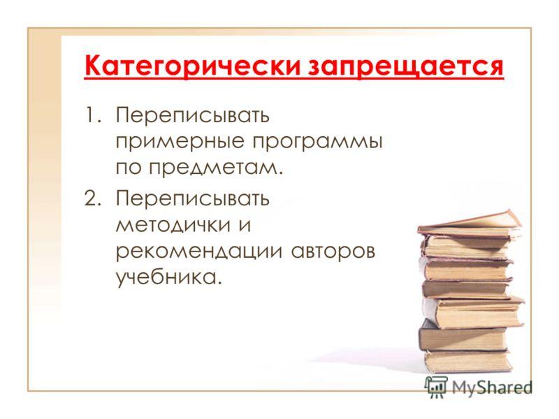 Категорически запрещается 1.Переписывать примерные программы по предметам. 2.Переписывать методички и рекомендации авторов учебника.