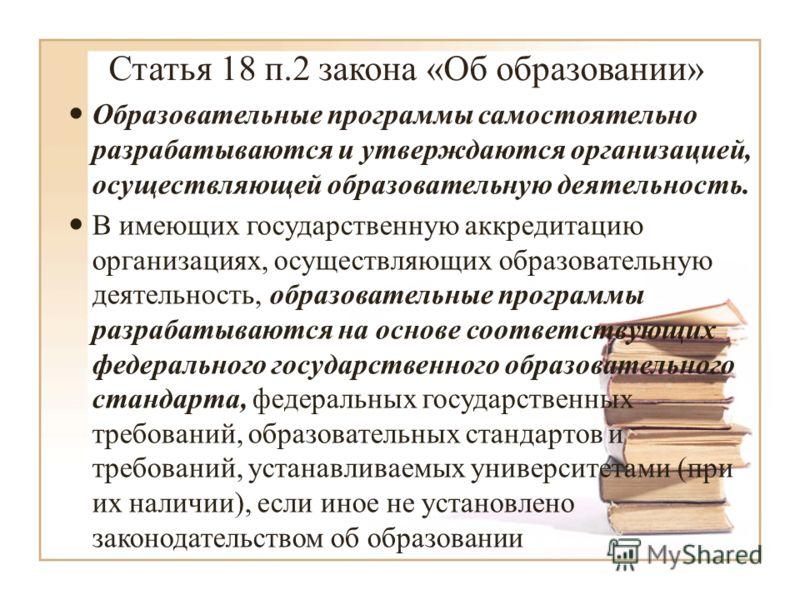 Статья 18 п.2 закона «Об образовании» Образовательные программы самостоятельно разрабатываются и утверждаются организацией, осуществляющей образовательную деятельность. В имеющих государственную аккредитацию организациях, осуществляющих образовательн