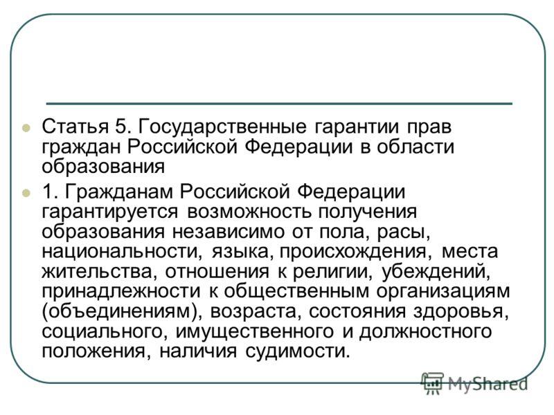 Статья 5. Государственные гарантии прав граждан Российской Федерации в области образования 1. Гражданам Российской Федерации гарантируется возможность получения образования независимо от пола, расы, национальности, языка, происхождения, места жительс