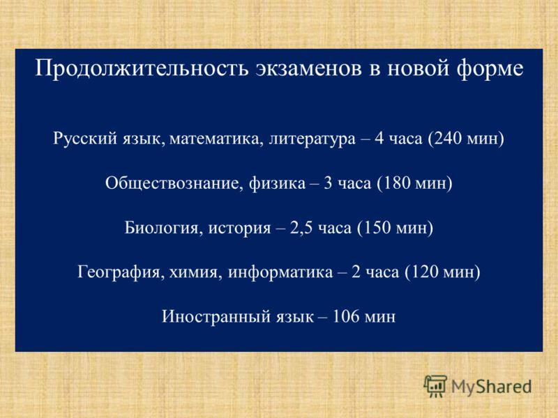 Продолжительность экзаменов в новой форме Русский язык, математика, литература – 4 часа (240 мин) Обществознание, физика – 3 часа (180 мин) Биология, история – 2,5 часа (150 мин) География, химия, информатика – 2 часа (120 мин) Иностранный язык – 106