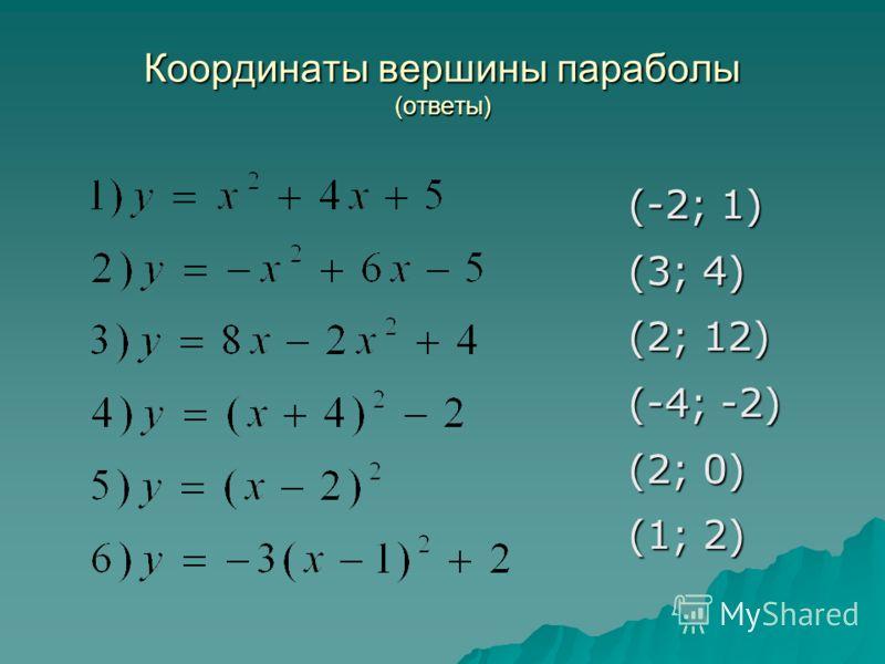 Координаты вершины параболы (ответы) (-2; 1) (3; 4) (2; 12) (-4; -2) (2; 0) (1; 2)
