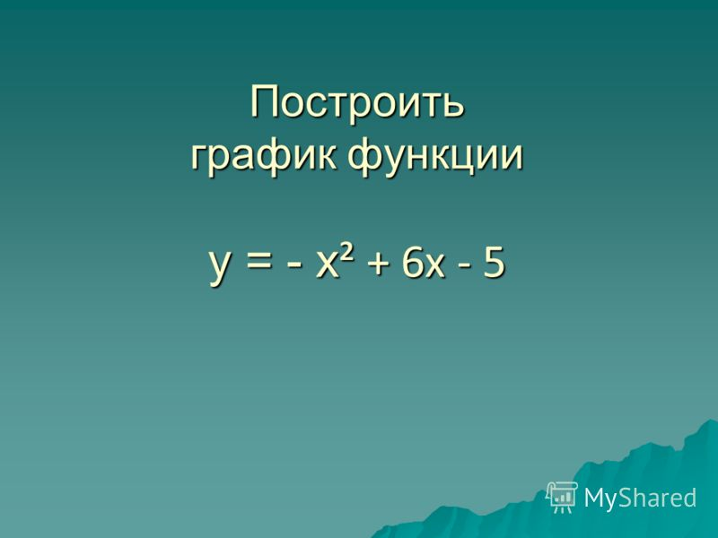 Построить график функции у = - х ² + 6х - 5