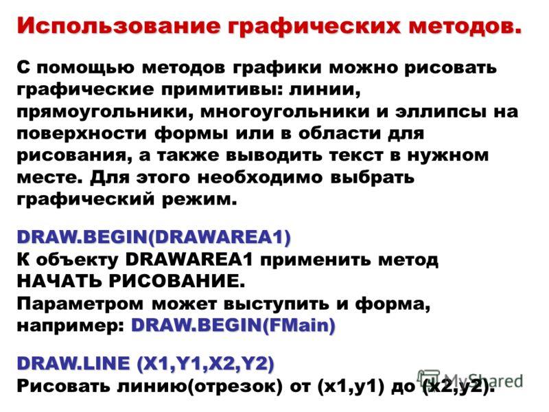 Использование графических методов. DRAW.BEGIN(DRAWAREA1) DRAW.BEGIN(FMain) DRAW.LINE (X1,Y1,X2,Y2) Использование графических методов. С помощью методов графики можно рисовать графические примитивы: линии, прямоугольники, многоугольники и эллипсы на п