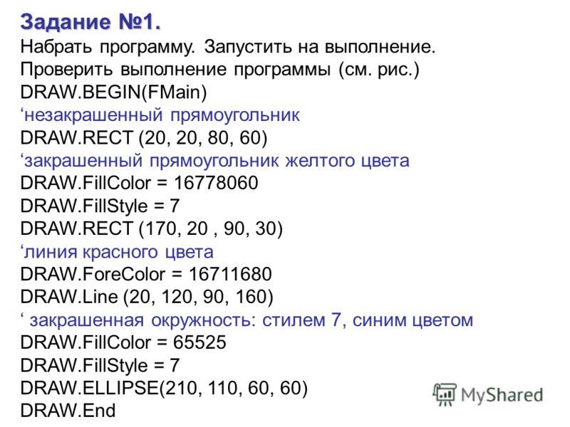 Задание 1. Набрать программу. Запустить на выполнение. Проверить выполнение программы (см. рис.) DRAW.BEGIN(FMain) незакрашенный прямоугольник DRAW.RECT (20, 20, 80, 60) закрашенный прямоугольник желтого цвета DRAW.FillColor = 16778060 DRAW.FillStyle