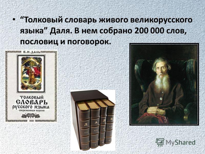 Толковый словарь живого великорусского языка Даля. В нем собрано 200 000 слов, пословиц и поговорок.