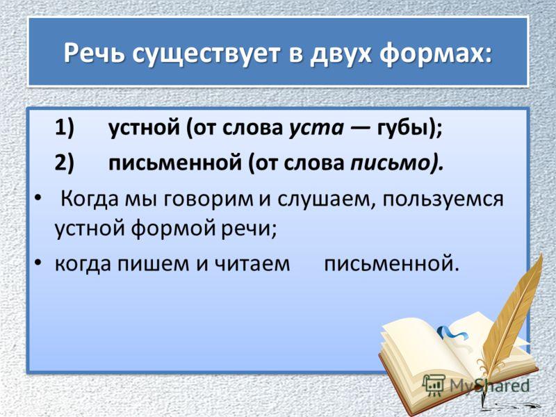 Речь существует в двух формах: 1) устной (от слова уста губы); 2) письменной (от слова письмо). Когда мы говорим и слушаем, пользуемся устной формой речи; когда пишем и читаем письменной. 1) устной (от слова уста губы); 2) письменной (от слова письмо