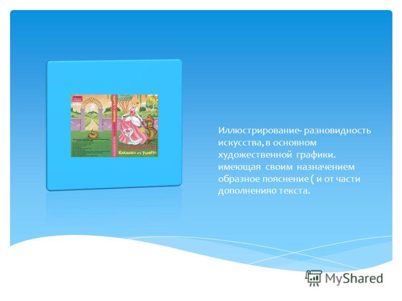 Иллюстрирование- разновидность искусства, в основном художественной графики. имеющая своим назначением образное пояснение ( и от части дополнения0 текста.